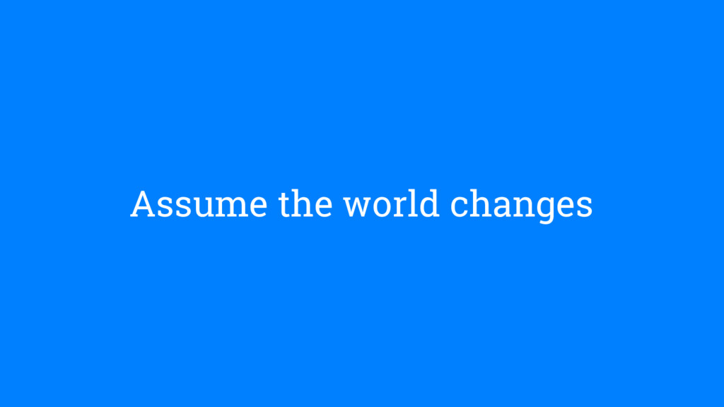Assume the world changes