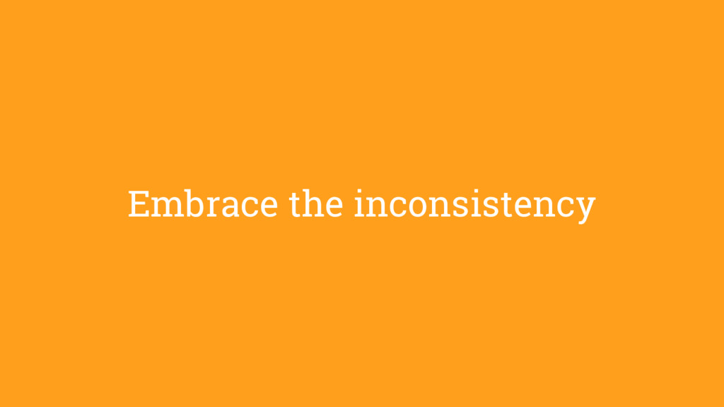 Embrace the inconsistency