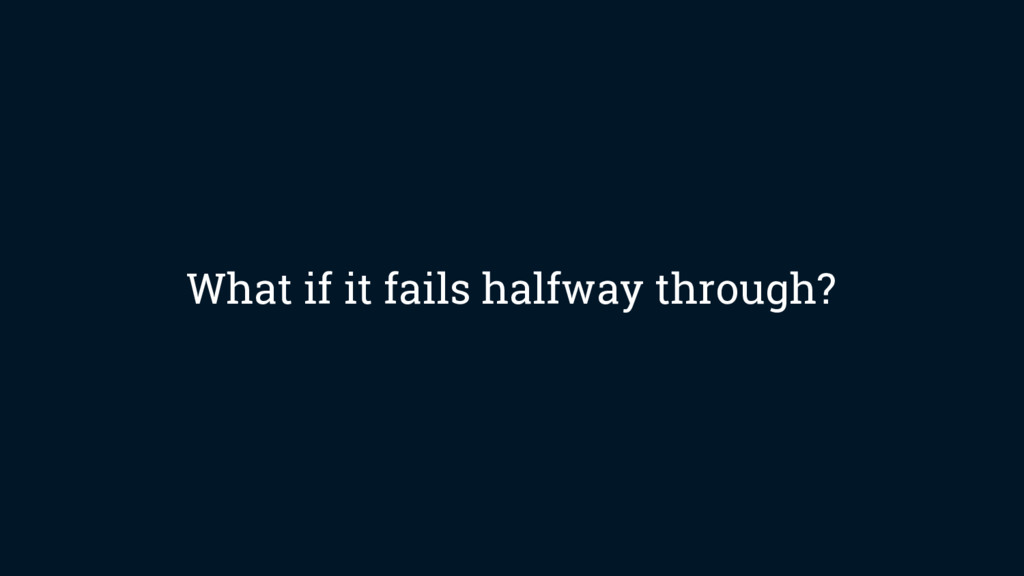 What if it fails halfway through?