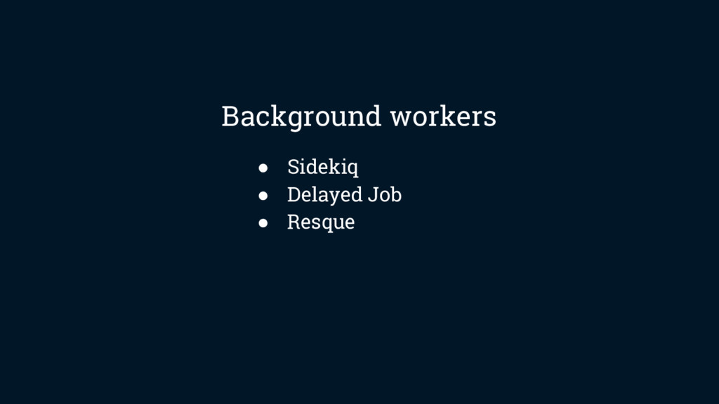 ● Sidekiq ● Delayed Job ● Resque Background wor...
