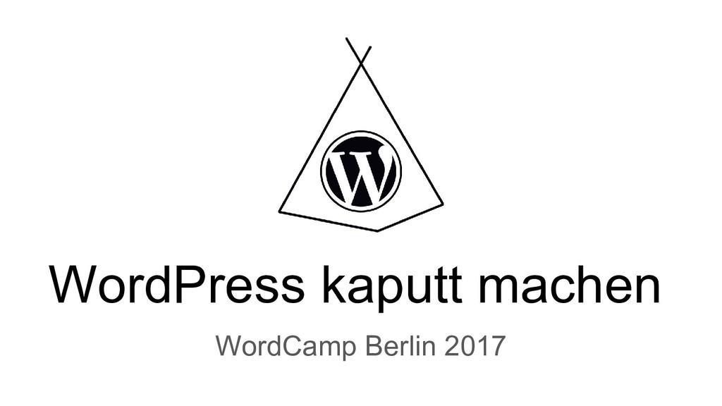 WordPress kaputt machen WordCamp Berlin 2017