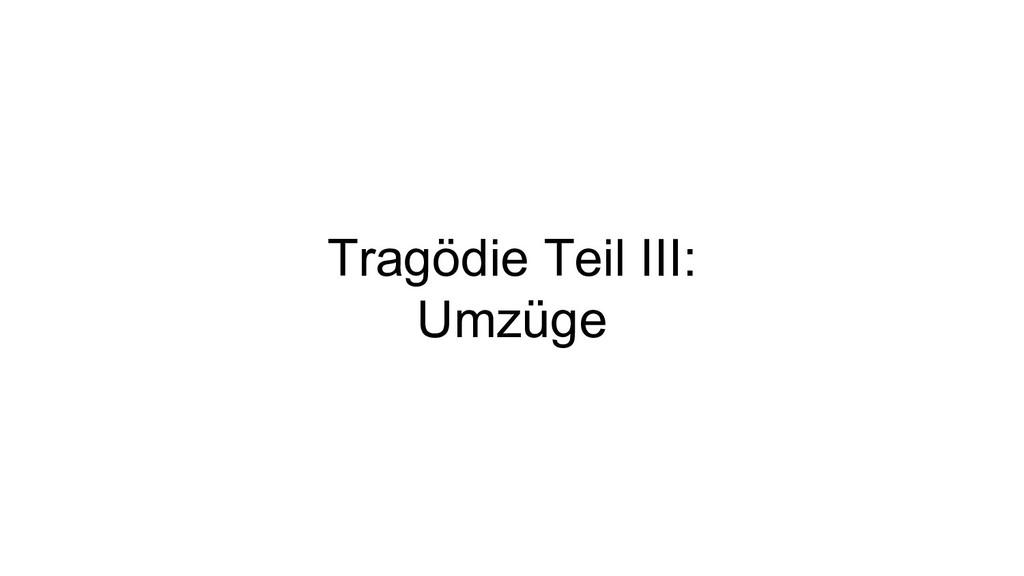 Tragödie Teil III: Umzüge