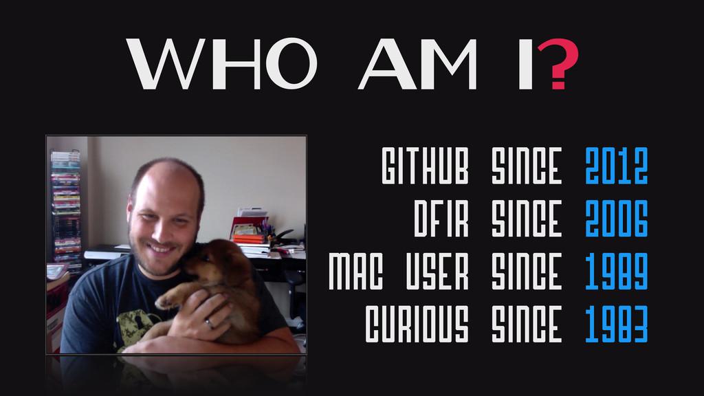 Who Am I? GitHub Since 2012 DFIR Since 2006 Mac...