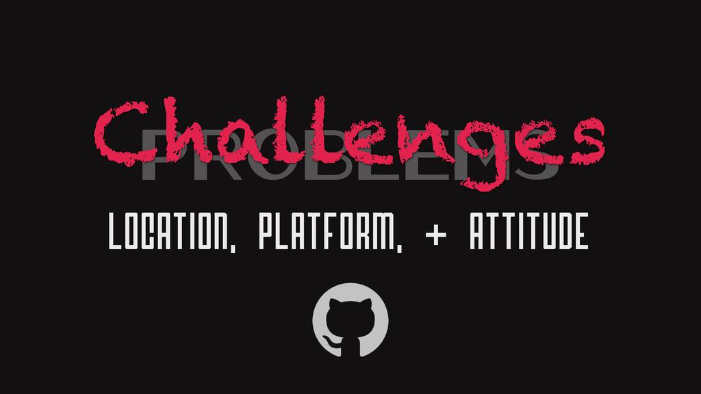 Problems Location, Platform, & Attitude Challen...