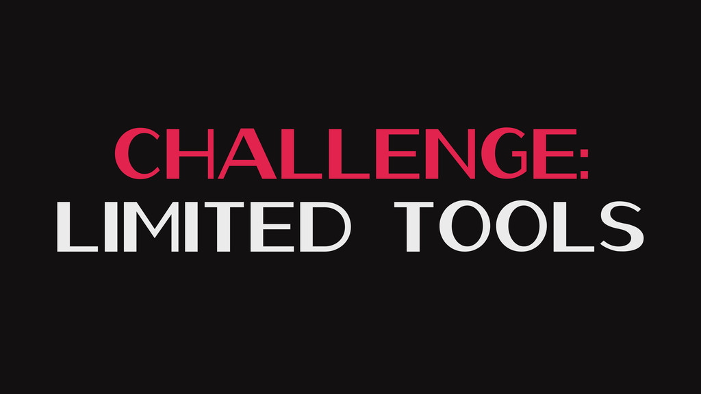 Challenge: Limited Tools