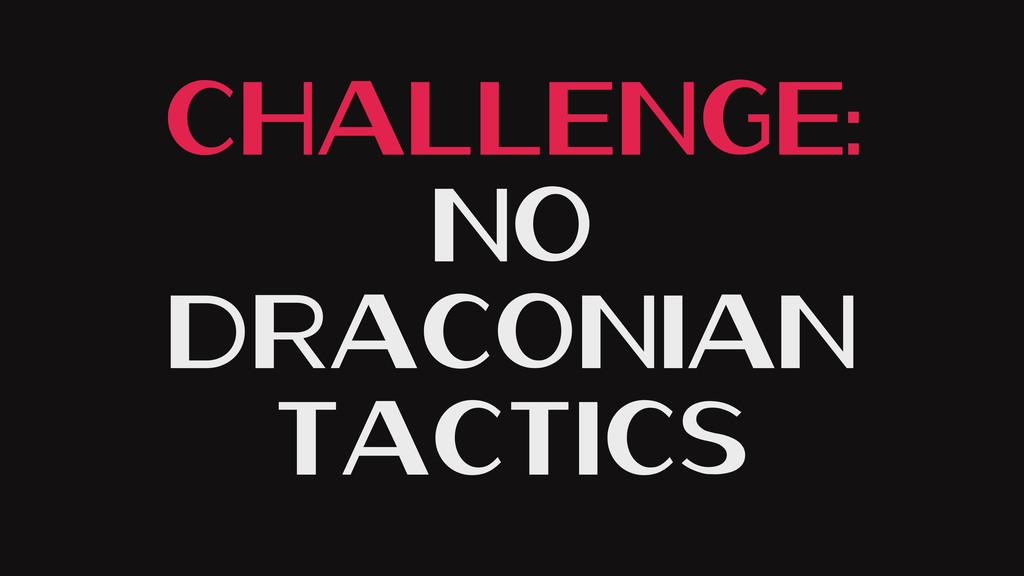 Challenge: No Draconian Tactics