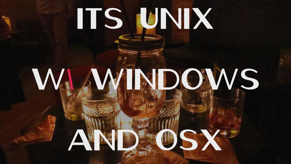 Its Unix w/ Windows And OSX