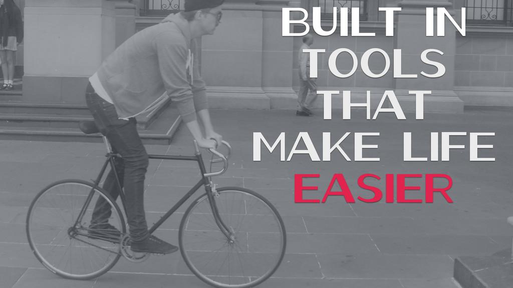 Built In Tools That Make Life Easier