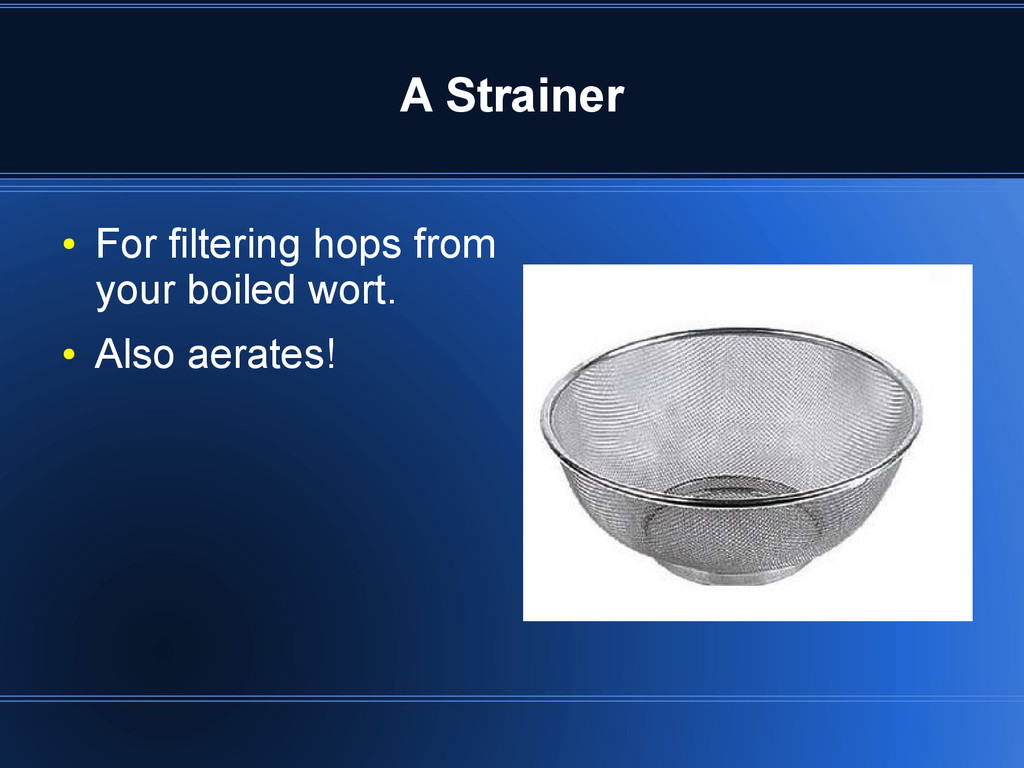 A Strainer ● For filtering hops from your boile...