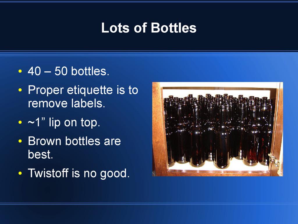 Lots of Bottles ● 40 – 50 bottles. ● Proper eti...