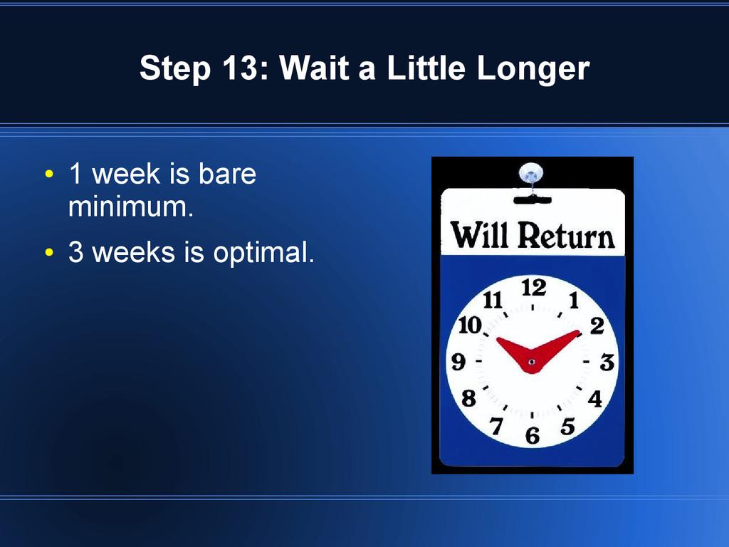 Step 13: Wait a Little Longer ● 1 week is bare ...