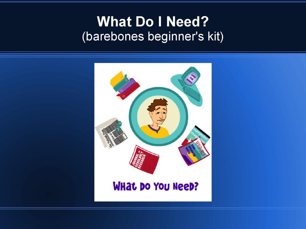 What Do I Need? (barebones beginner's kit)
