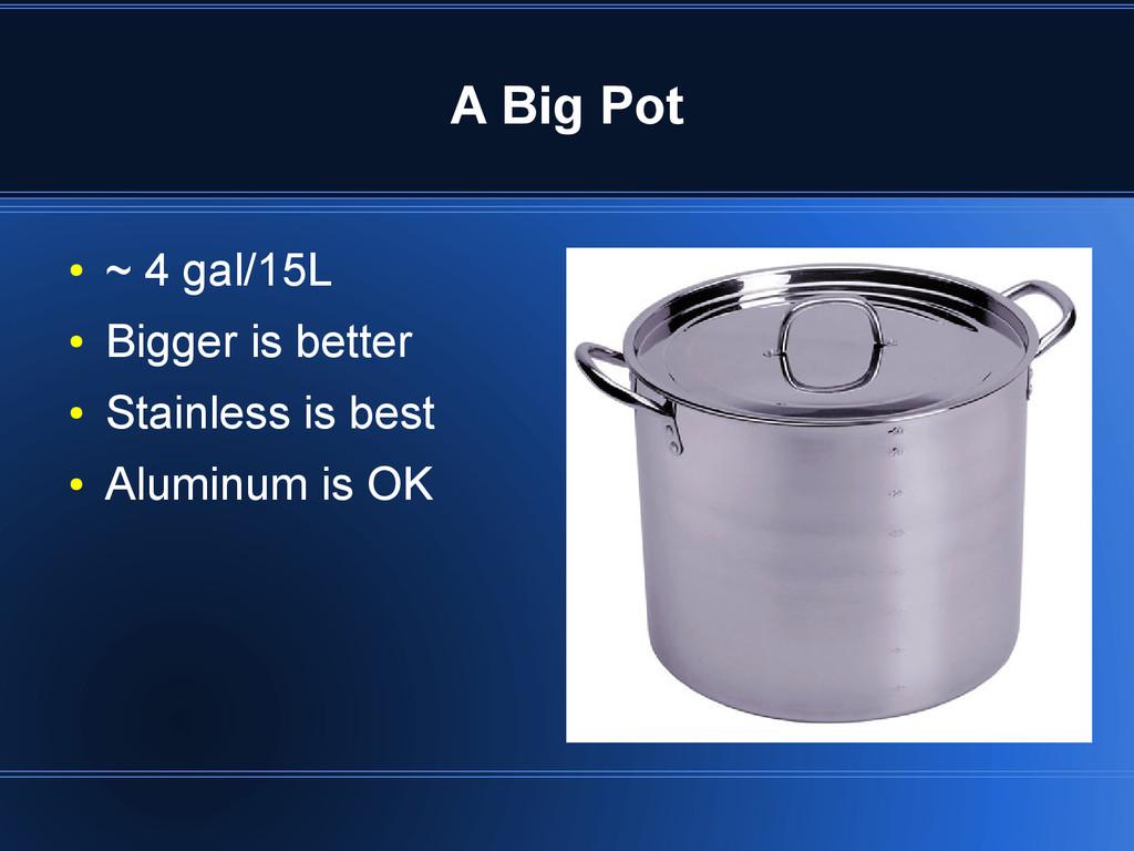 A Big Pot ● ~ 4 gal/15L ● Bigger is better ● St...
