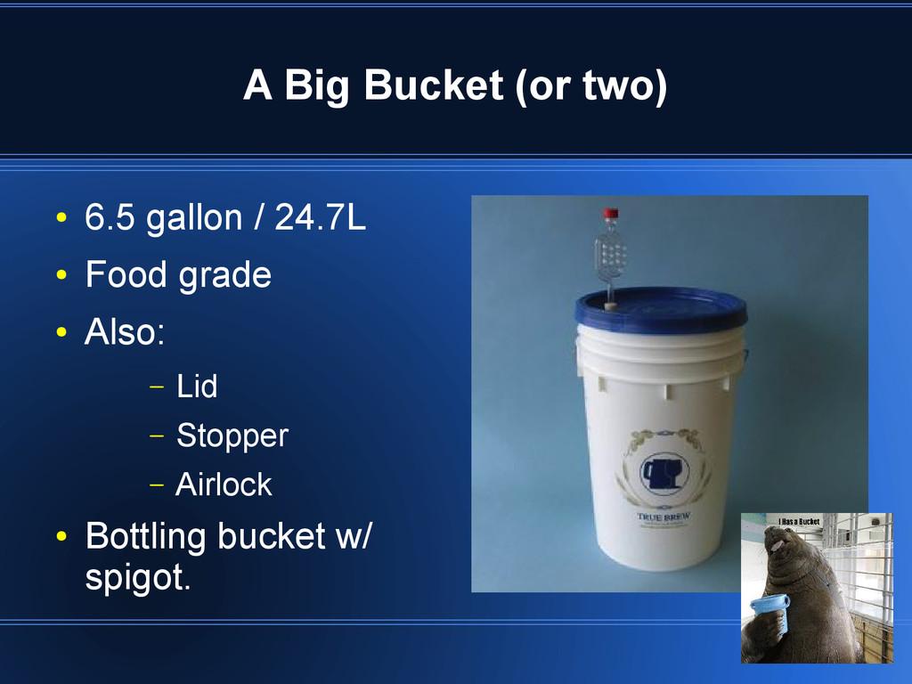 A Big Bucket (or two) ● 6.5 gallon / 24.7L ● Fo...