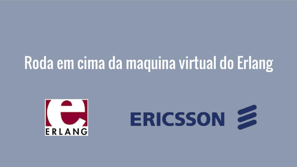 Roda em cima da maquina virtual do Erlang
