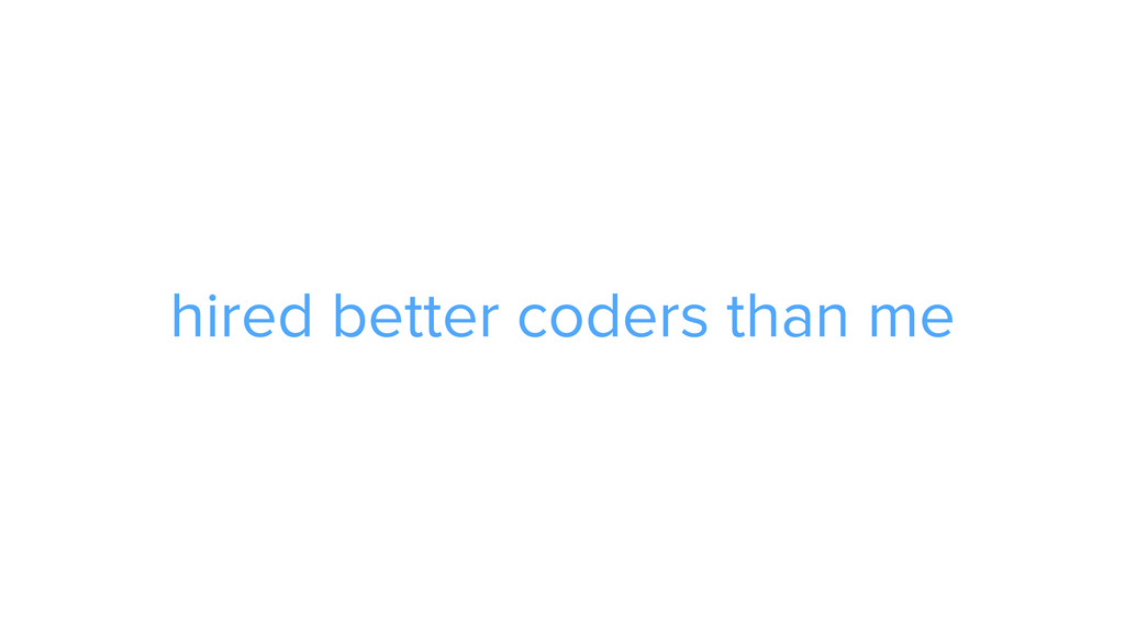 hired better coders than me