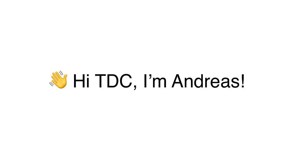 ! Hi TDC, I'm Andreas!