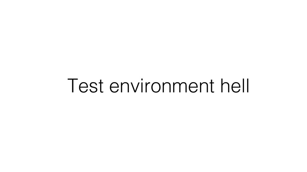 Test environment hell