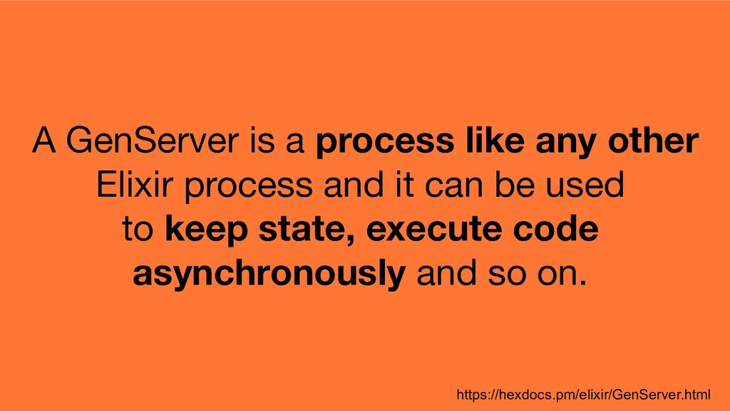 A GenServer is a process like any other Elixir ...