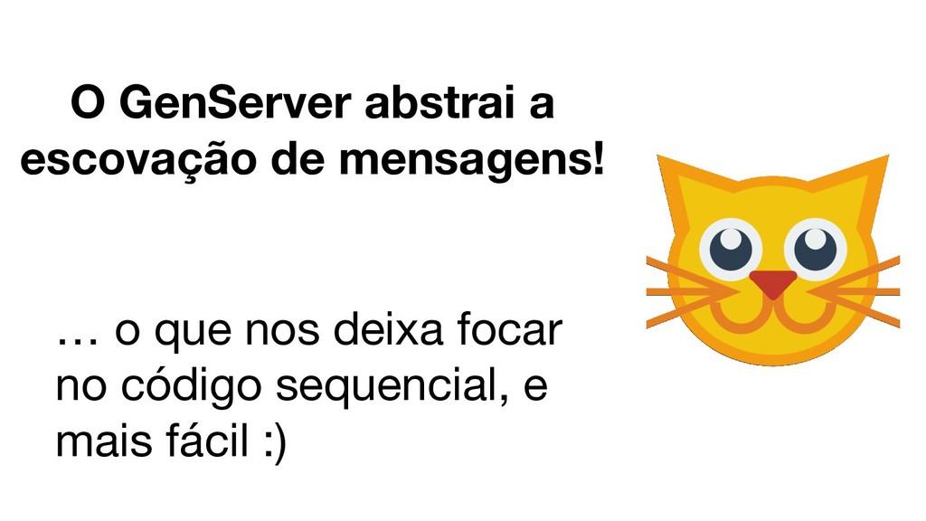 O GenServer abstrai a escovação de mensagens! …...