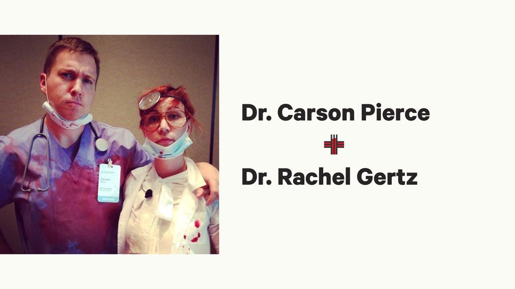 Dr. Carson Pierce ! Dr. Rachel Gertz