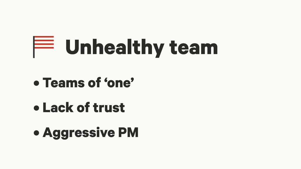 Unhealthy team • Teams of 'one' • Lack of trust...