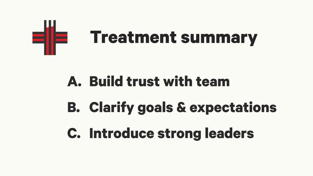 Treatment summary A. Build trust with team B. C...