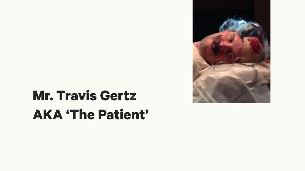 Mr. Travis Gertz AKA 'The Patient'