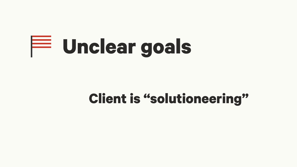 "Client is ""solutioneering"" Unclear goals"