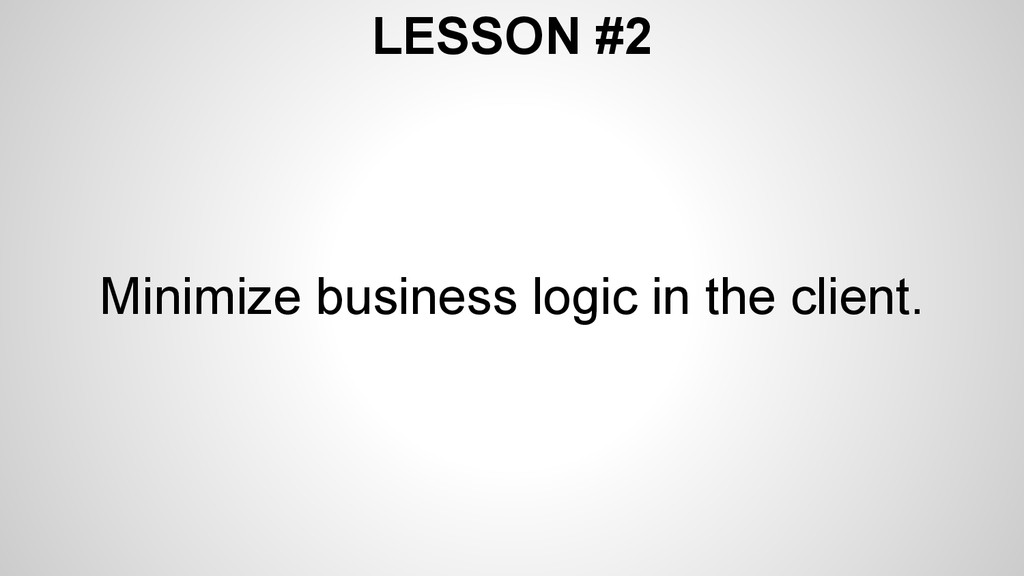 LESSON #2 Minimize business logic in the client.