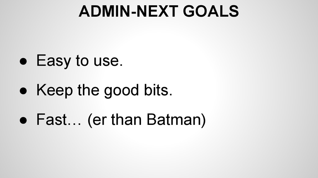 ADMIN-NEXT GOALS ● Easy to use. ● Keep the good...