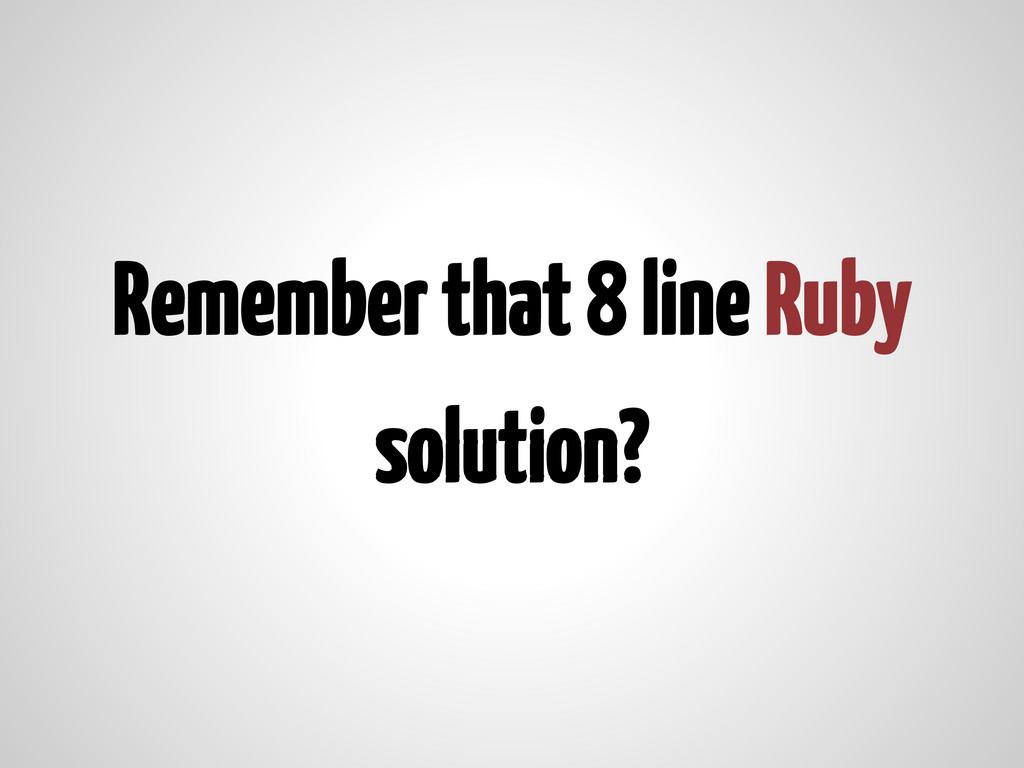 Remember that 8 line Ruby solution?