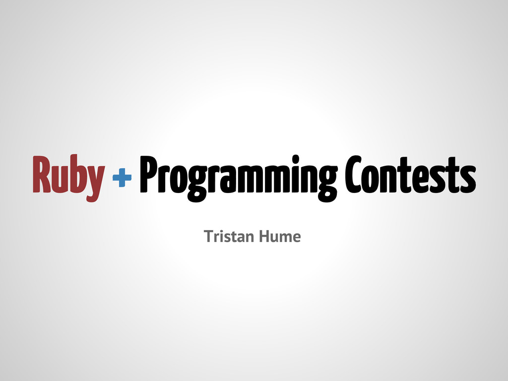 Ruby + Programming Contests Tristan Hume
