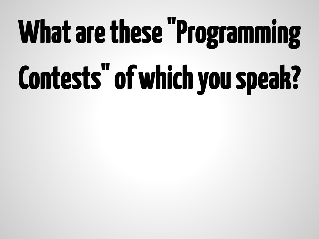 """What are these """"Programming Contests"""" of which ..."""