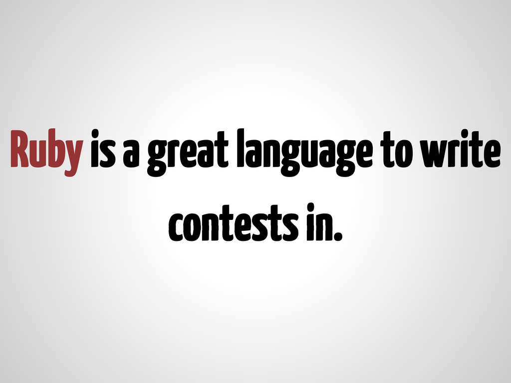Ruby is a great language to write contests in.