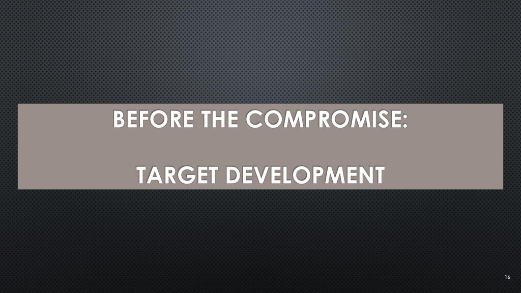 BEFORE THE COMPROMISE: TARGET DEVELOPMENT 16
