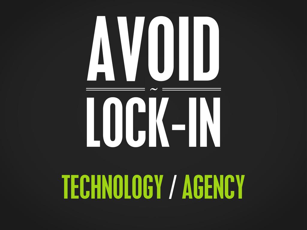~ AVOID LOCK-IN TECHNOLOGY / AGENCY