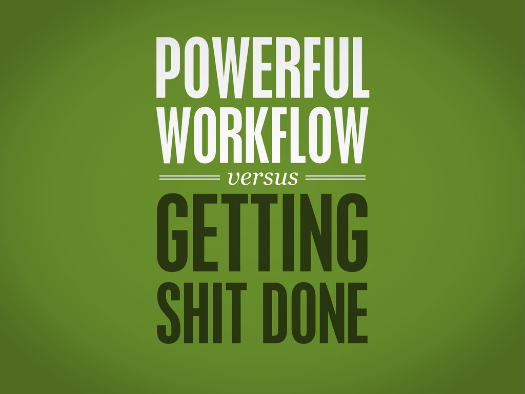 versus POWERFUL WORKFLOW GETTING SHIT DONE