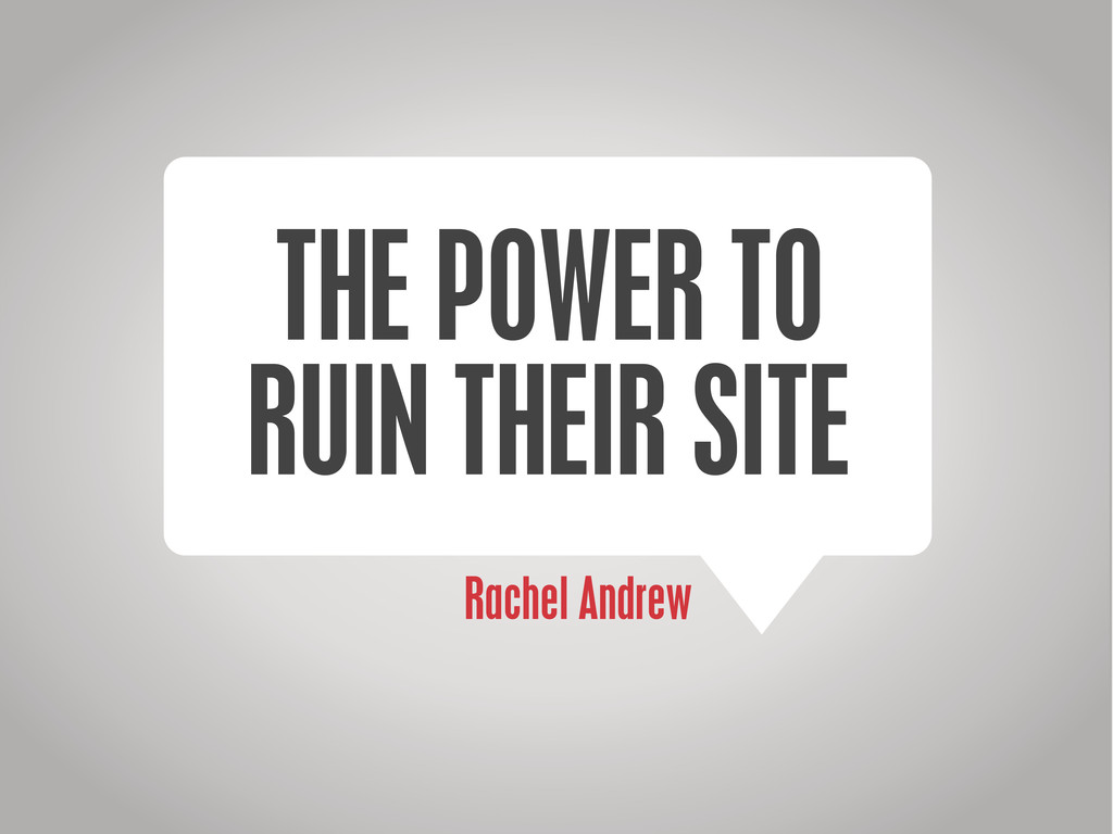 Rachel Andrew THE POWER TO RUIN THEIR SITE