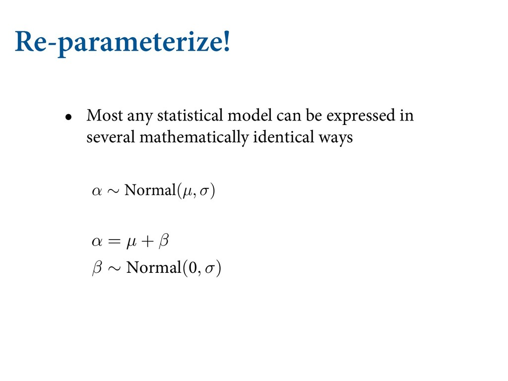 Re-parameterize! • Most any statistical model c...