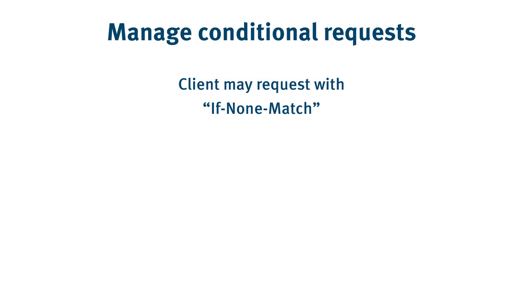 Manage conditional requests Client may request ...