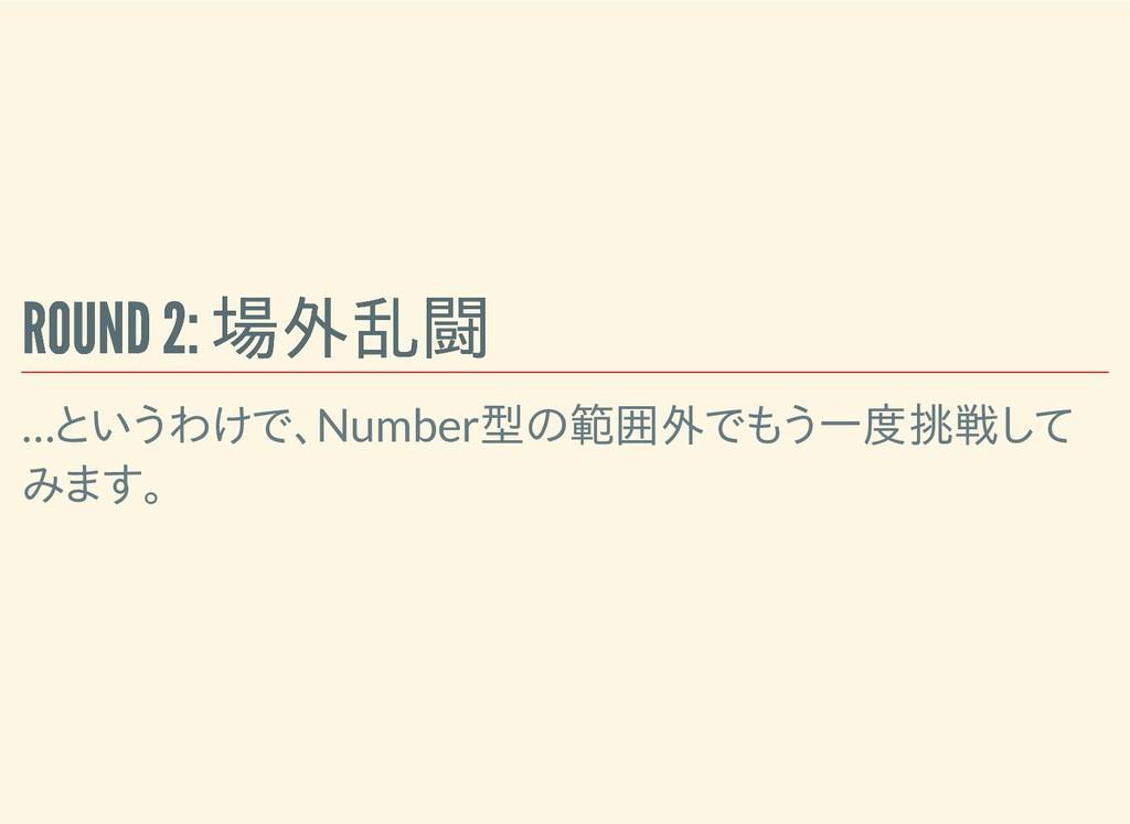 ROUND 2: 場外乱闘 ROUND 2: 場外乱闘 …というわけで、Number型の範囲外...