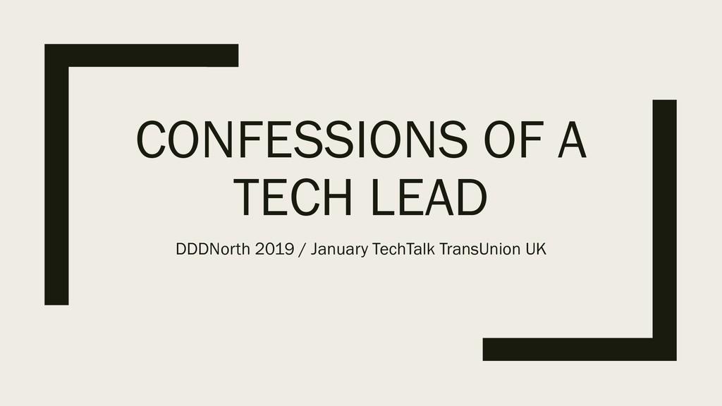 CONFESSIONS OF A TECH LEAD DDDNorth 2019 / Janu...