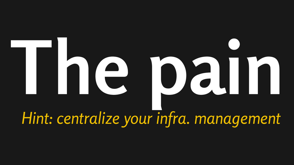 The pain Hint: centralize your infra. management