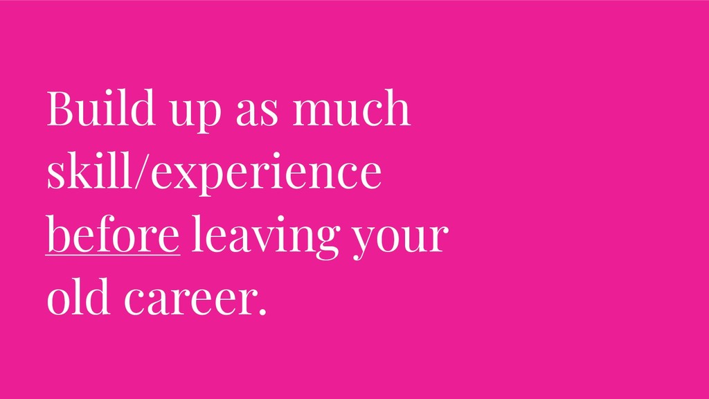 Build up as much skill/experience before leavin...