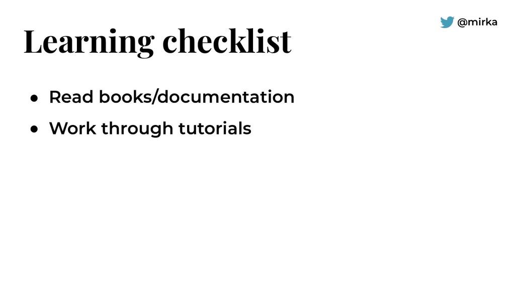 @mirka Learning checklist ● Read books/document...