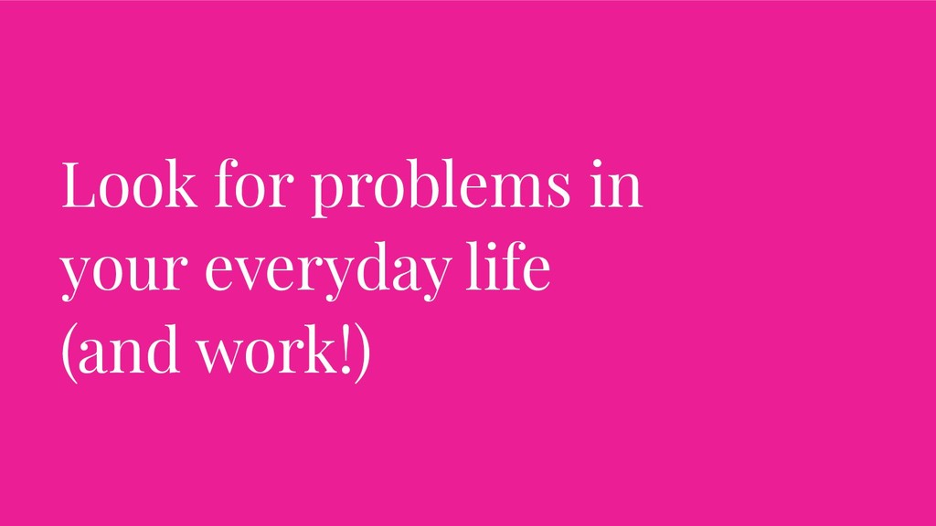 Look for problems in your everyday life (and wo...