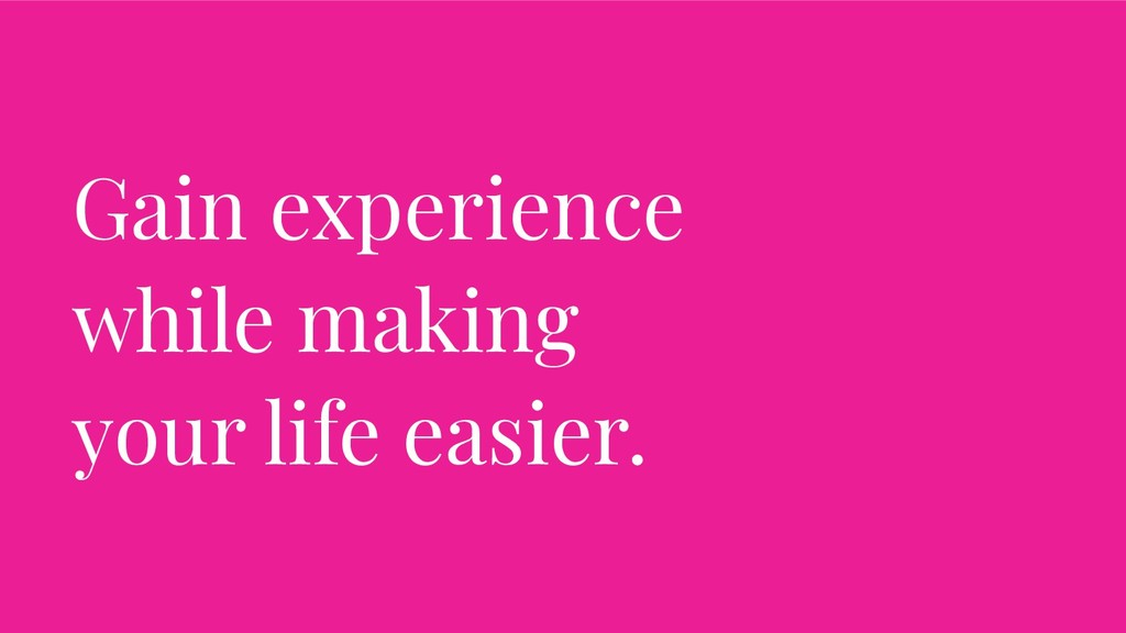 Gain experience while making your life easier.