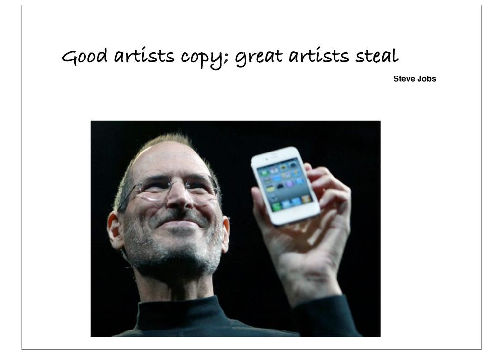 Good artists copy; great artists steal Steve Jo...