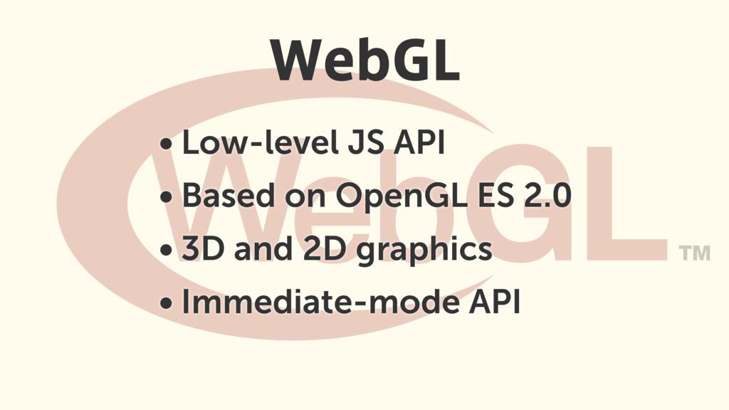 • Low-level JS API • Based on OpenGL ES 2.0 • 3...